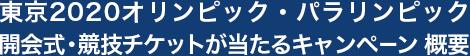 東京2020オリンピック・パラリンピック 開会式・競技チケットが当たるキャンペーン 概要