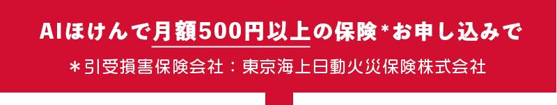 AIほけんで月額500円以上の保険*お申し込みで *引受損害保険会社:東京海上日動火災保険株式会社
